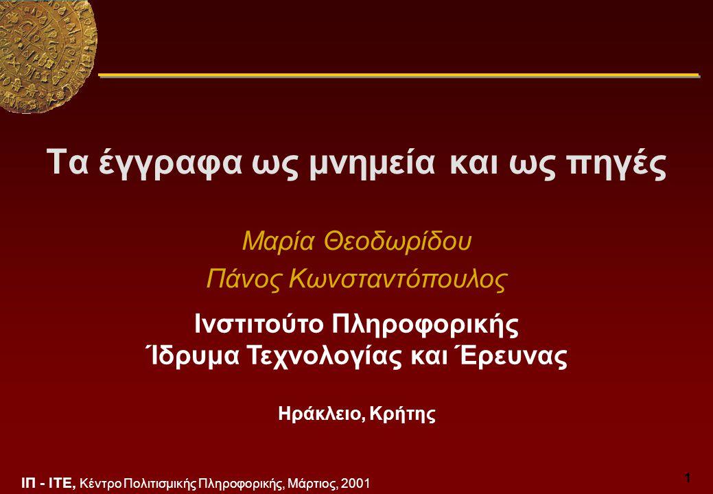 ΙΠ - ΙΤΕ, Κέντρο Πολιτισμικής Πληροφορικής, Μάρτιος, 2001 1 Τα έγγραφα ως μνημεία και ως πηγές Μαρία Θεοδωρίδου Πάνος Κωνσταντόπουλος Ινστιτούτο Πληροφορικής Ίδρυμα Τεχνολογίας και Έρευνας Ηράκλειο, Κρήτης