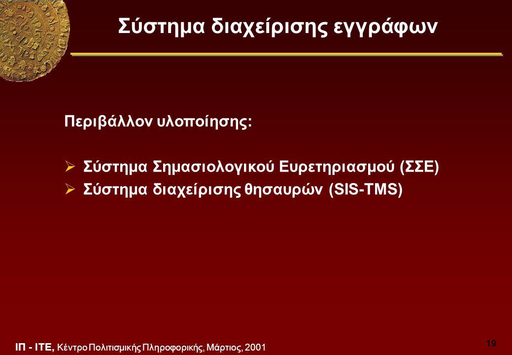 ΙΠ - ΙΤΕ, Κέντρο Πολιτισμικής Πληροφορικής, Μάρτιος, 2001 19 Σύστημα διαχείρισης εγγράφων Περιβάλλον υλοποίησης:  Σύστημα Σημασιολογικού Ευρετηριασμού (ΣΣΕ)  Σύστημα διαχείρισης θησαυρών (SIS-TMS)