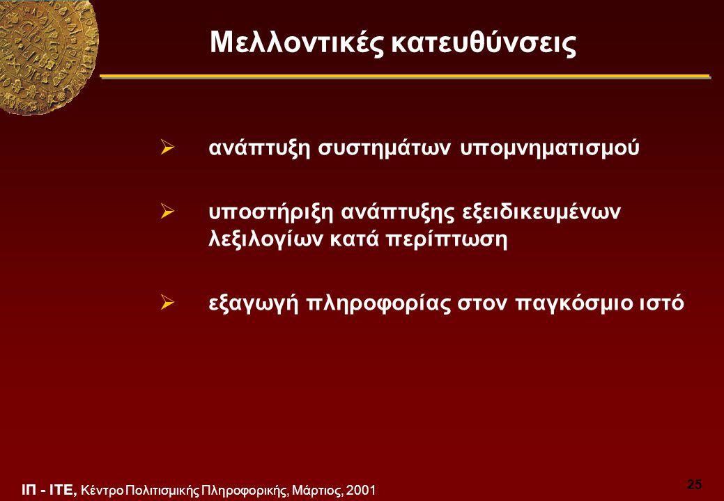 ΙΠ - ΙΤΕ, Κέντρο Πολιτισμικής Πληροφορικής, Μάρτιος, 2001 25  ανάπτυξη συστημάτων υπομνηματισμού  υποστήριξη ανάπτυξης εξειδικευμένων λεξιλογίων κατά περίπτωση  εξαγωγή πληροφορίας στον παγκόσμιο ιστό Μελλοντικές κατευθύνσεις