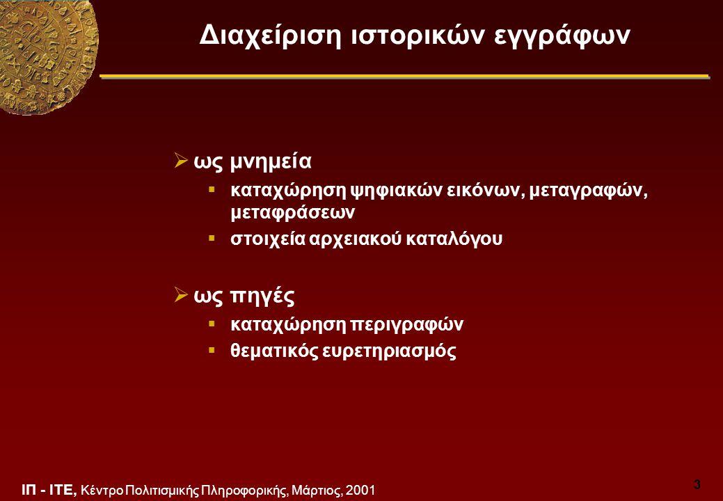 ΙΠ - ΙΤΕ, Κέντρο Πολιτισμικής Πληροφορικής, Μάρτιος, 2001 4 Ψηφιακές βιβλιοθήκες ιστορικών εγγράφων Συλλογές εγγράφων που έχουν αποθηκευτεί και είναι προσβάσιμες με ηλεκτρονικό τρόπο Υποστηρίζουν:  Πρόσληψη και κωδικοποίηση  Καταχώρηση και διαχείριση  Ευρετηριασμό, υπομνηματισμό και ανάκτηση  Επεξεργασία και μετάδοση Εξυπηρετούν σκοπούς:  Υποστήριξη διάδοσης, τεκμηρίωσης, μελέτης  Διαχείριση ιστορικών πηγών  Προστασία ιστορικών πηγών, ανθρώπων  Παραγωγή και διάθεση εκδόσεων