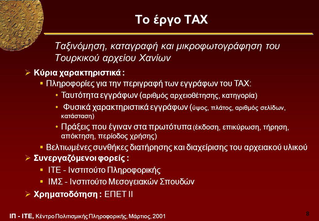ΙΠ - ΙΤΕ, Κέντρο Πολιτισμικής Πληροφορικής, Μάρτιος, 2001 8 Το έργο ΤΑΧ Ταξινόμηση, καταγραφή και μικροφωτογράφηση του Τουρκικού αρχείου Χανίων  Κύρια χαρακτηριστικά :  Πληροφορίες για την περιγραφή των εγγράφων του ΤΑΧ: Ταυτότητα εγγράφων ( αριθμός αρχειοθέτησης, κατηγορία) Φυσικά χαρακτηριστικά εγγράφων ( ύψος, πλάτος, αριθμός σελίδων, κατάσταση) Πράξεις που έγιναν στα πρωτότυπα ( έκδοση, επικύρωση, τήρηση, απόκτηση, περίοδος χρήσης)  Βελτιωμένες συνθήκες διατήρησης και διαχείρισης του αρχειακού υλικού  Συνεργαζόμενοι φορείς :  ΙΤΕ - Ινστιτούτο Πληροφορικής  ΙΜΣ - Ινστιτούτο Μεσογειακών Σπουδών  Χρηματοδότηση : ΕΠΕΤ ΙΙ