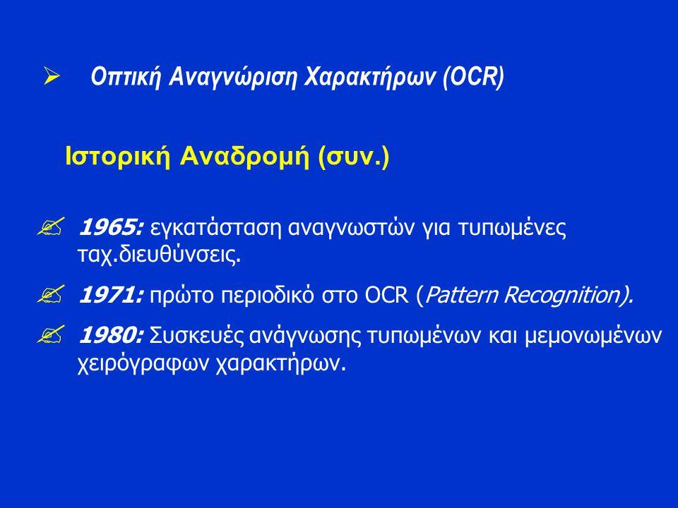 Ιστορική Αναδρομή (συν.)  1965: εγκατάσταση αναγνωστών για τυπωμένες ταχ.διευθύνσεις.  1971: πρώτο περιοδικό στο OCR (Pattern Recognition).  1980: