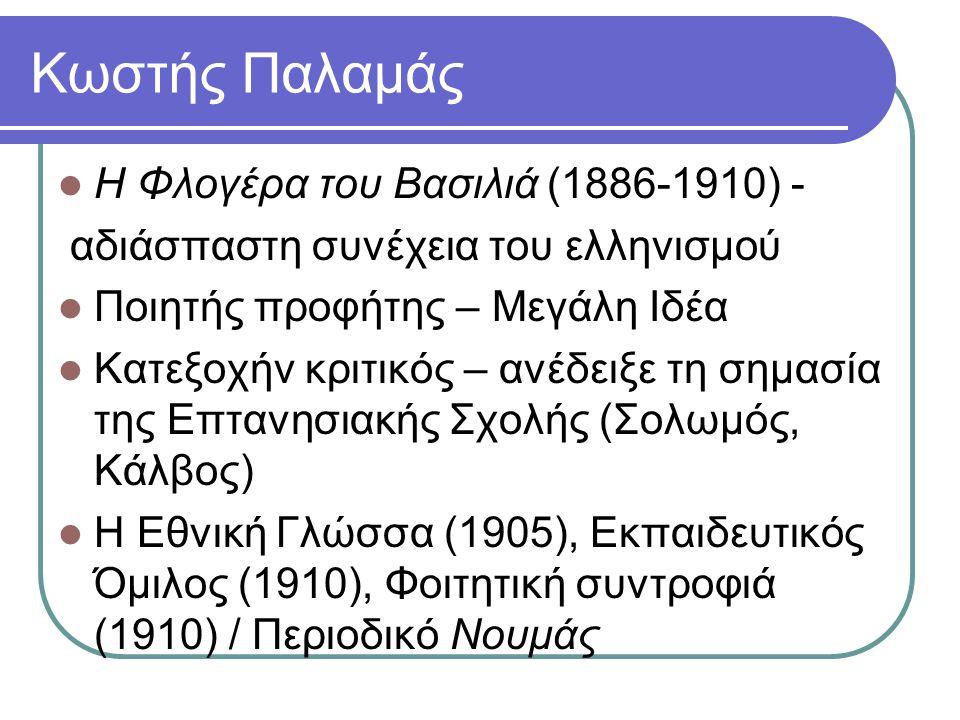 Κωστής Παλαμάς Η Φλογέρα του Βασιλιά (1886-1910) - αδιάσπαστη συνέχεια του ελληνισμού Ποιητής προφήτης – Μεγάλη Ιδέα Κατεξοχήν κριτικός – ανέδειξε τη