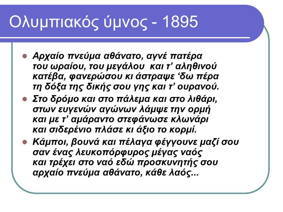 Ολυμπιακός ύμνος - 1895 Αρχαίο πνεύμα αθάνατο, αγνέ πατέρα του ωραίου, του μεγάλου και τ' αληθινού κατέβα, φανερώσου κι άστραψε 'δω πέρα τη δόξα της δ