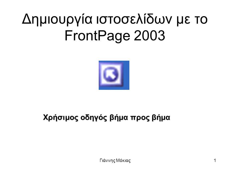 Γιάννης Μόκιας1 Δημιουργία ιστοσελίδων με το FrontPage 2003 Χρήσιμος οδηγός βήμα προς βήμα