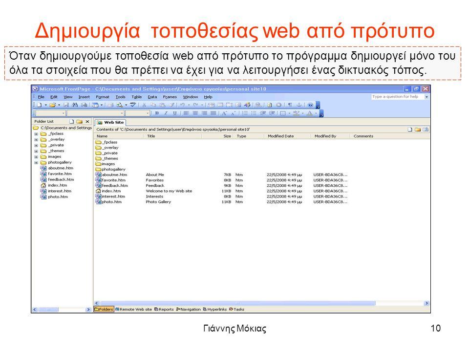 Γιάννης Μόκιας10 Δημιουργία τοποθεσίας web από πρότυπο Όταν δημιουργούμε τοποθεσία web από πρότυπο το πρόγραμμα δημιουργεί μόνο του όλα τα στοιχεία που θα πρέπει να έχει για να λειτουργήσει ένας δικτυακός τόπος.