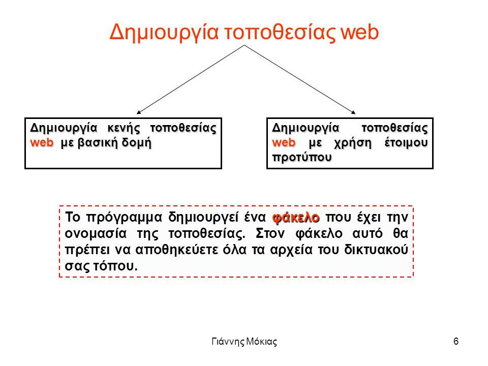 Γιάννης Μόκιας6 Δημιουργία τοποθεσίας web Δημιουργία κενής τοποθεσίας web με βασική δομή Δημιουργία τοποθεσίας web με χρήση έτοιμου προτύπου Το πρόγραμμα δημιουργεί ένα φάκελο που έχει την ονομασία της τοποθεσίας.