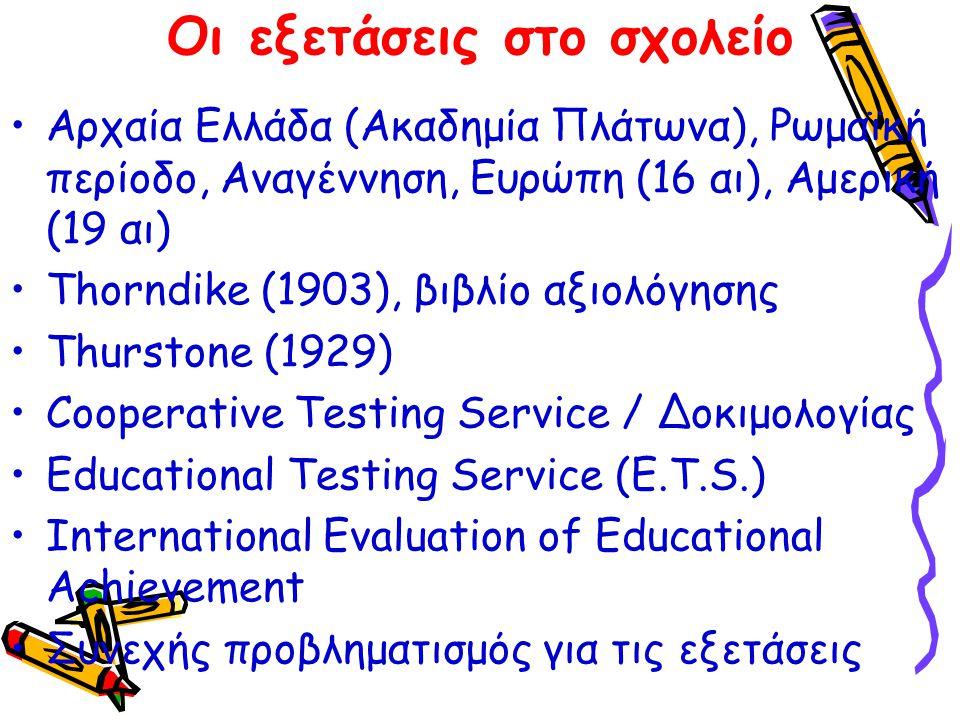 Οι εξετάσεις στο σχολείο Αρχαία Ελλάδα (Ακαδημία Πλάτωνα), Ρωμαϊκή περίοδο, Αναγέννηση, Ευρώπη (16 αι), Αμερική (19 αι) Τhorndike (1903), βιβλίο αξιολόγησης Τhurstone (1929) Cooperative Testing Service / Δοκιμολογίας Εducational Testing Service (E.T.S.) International Evaluation of Educational Achievement Συνεχής προβληματισμός για τις εξετάσεις