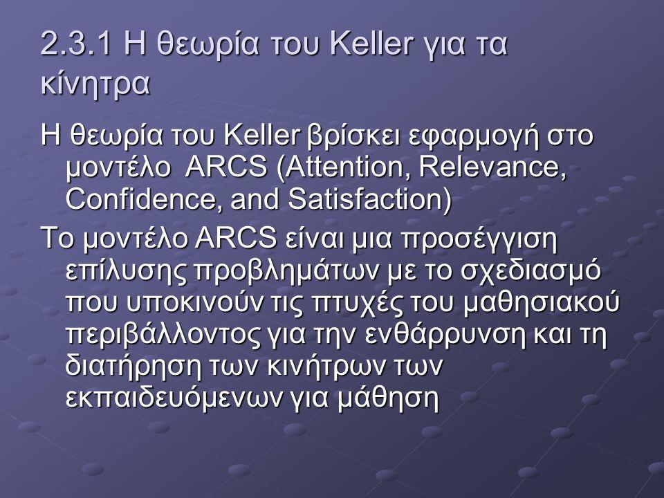 2.3.1 Η θεωρία του Keller για τα κίνητρα Η θεωρία του Keller βρίσκει εφαρμογή στο μοντέλο ARCS (Attention, Relevance, Confidence, and Satisfaction) Το μοντέλο ARCS είναι μια προσέγγιση επίλυσης προβλημάτων με το σχεδιασμό που υποκινούν τις πτυχές του μαθησιακού περιβάλλοντος για την ενθάρρυνση και τη διατήρηση των κινήτρων των εκπαιδευόμενων για μάθηση
