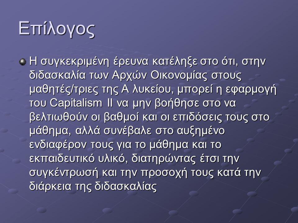 Επίλογος Η συγκεκριμένη έρευνα κατέληξε στο ότι, στην διδασκαλία των Αρχών Οικονομίας στους μαθητές/τριες της Α λυκείου, μπορεί η εφαρμογή του Capitalism II να μην βοήθησε στο να βελτιωθούν οι βαθμοί και οι επιδόσεις τους στο μάθημα, αλλά συνέβαλε στο αυξημένο ενδιαφέρον τους για το μάθημα και το εκπαιδευτικό υλικό, διατηρώντας έτσι την συγκέντρωσή και την προσοχή τους κατά την διάρκεια της διδασκαλίας