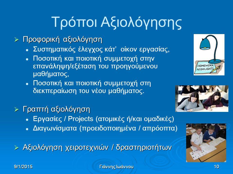 9/1/2015Γιάννης Ιωάννου10 Τρόποι Αξιολόγησης  Προφορική αξιολόγηση Συστηματικός έλεγχος κάτ' οίκον εργασίας, Ποσοτική και ποιοτική συμμετοχή στην επανάληψη/εξέταση του προηγούμενου μαθήματος, Ποσοτική και ποιοτική συμμετοχή στη διεκπεραίωση του νέου μαθήματος.