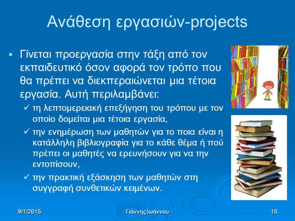 9/1/2015Γιάννης Ιωάννου15 Ανάθεση εργασιών-projects   Γίνεται προεργασία στην τάξη από τον εκπαιδευτικό όσον αφορά τον τρόπο που θα πρέπει να διεκπεραιώνεται μια τέτοια εργασία.