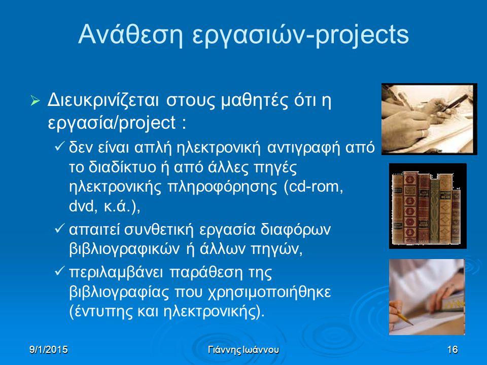 9/1/2015Γιάννης Ιωάννου16 Ανάθεση εργασιών-projects   Διευκρινίζεται στους μαθητές ότι η εργασία/project : δεν είναι απλή ηλεκτρονική αντιγραφή από το διαδίκτυο ή από άλλες πηγές ηλεκτρονικής πληροφόρησης (cd-rom, dvd, κ.ά.), απαιτεί συνθετική εργασία διαφόρων βιβλιογραφικών ή άλλων πηγών, περιλαμβάνει παράθεση της βιβλιογραφίας που χρησιμοποιήθηκε (έντυπης και ηλεκτρονικής).