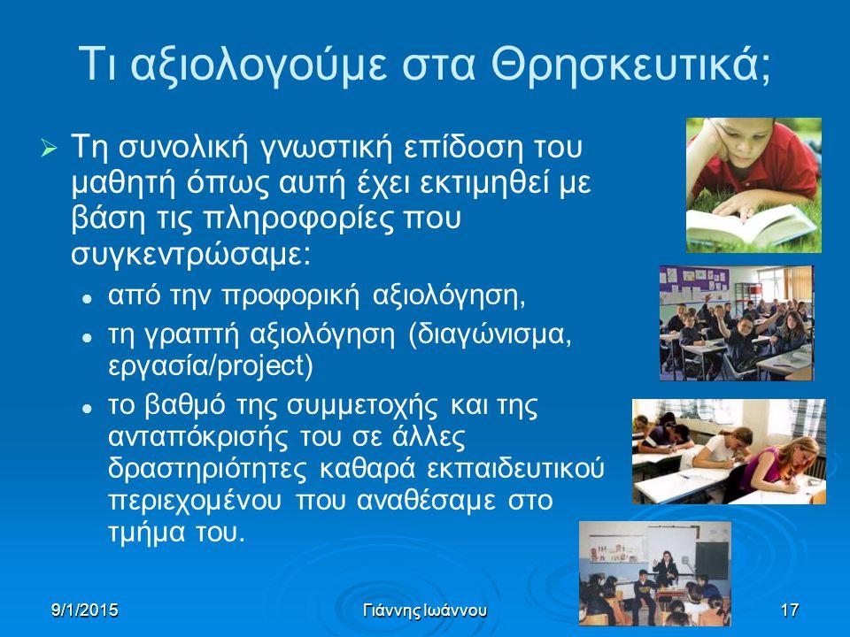 9/1/2015Γιάννης Ιωάννου17 Τι αξιολογούμε στα Θρησκευτικά;   Τη συνολική γνωστική επίδοση του μαθητή όπως αυτή έχει εκτιμηθεί με βάση τις πληροφορίες που συγκεντρώσαμε: από την προφορική αξιολόγηση, τη γραπτή αξιολόγηση (διαγώνισμα, εργασία/project) το βαθμό της συμμετοχής και της ανταπόκρισής του σε άλλες δραστηριότητες καθαρά εκπαιδευτικού περιεχομένου που αναθέσαμε στο τμήμα του.