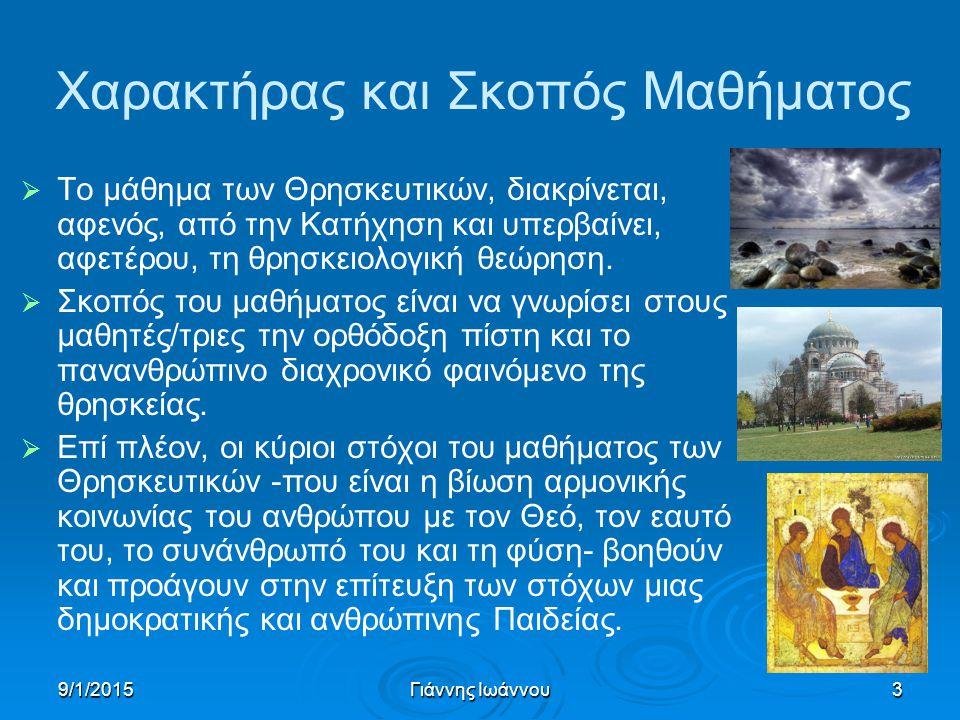 9/1/2015Γιάννης Ιωάννου3 Χαρακτήρας και Σκοπός Μαθήματος   Το μάθημα των Θρησκευτικών, διακρίνεται, αφενός, από την Κατήχηση και υπερβαίνει, αφετέρου, τη θρησκειολογική θεώρηση.