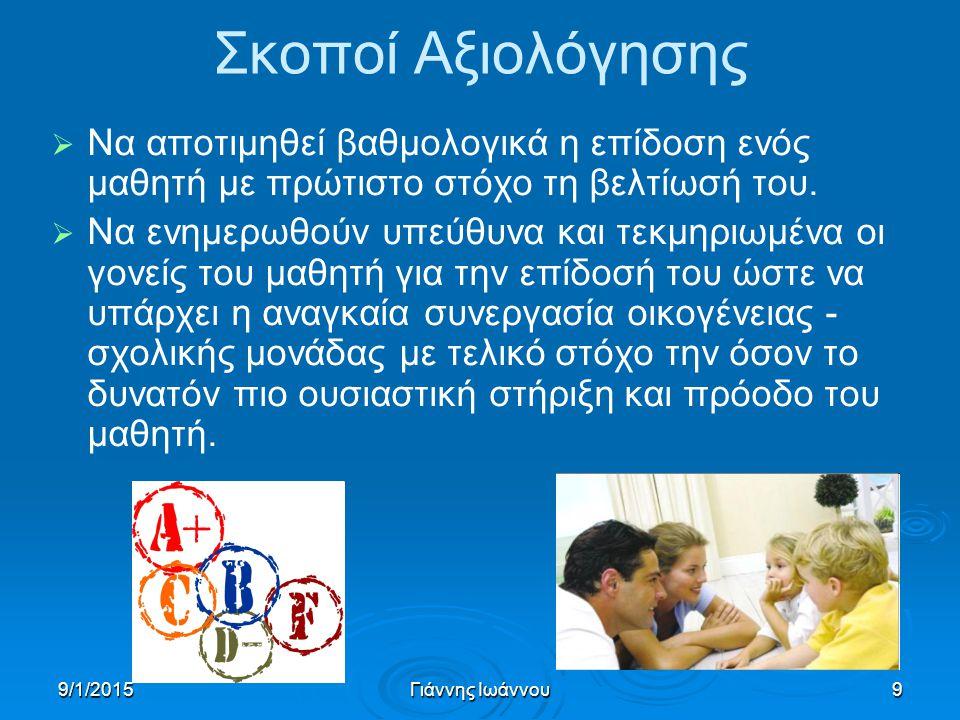 9/1/2015Γιάννης Ιωάννου9 Σκοποί Αξιολόγησης   Να αποτιμηθεί βαθμολογικά η επίδοση ενός μαθητή με πρώτιστο στόχο τη βελτίωσή του.   Να ενημερωθούν
