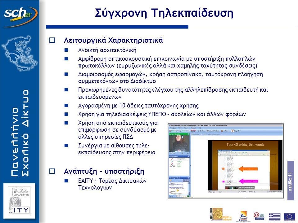 σελίδα 11 Σύγχρονη Τηλεκπαίδευση  Λειτουργικά Χαρακτηριστικά Ανοικτή αρχιτεκτονική Αμφίδρομη οπτικοακουστική επικοινωνία με υποστήριξη πολλαπλών πρωτοκόλλων (ευρυζωνικές αλλά και χαμηλής ταχύτητας συνδέσεις) Διαμοιρασμός εφαρμογών, χρήση ασπροπίνακα, ταυτόχρονη πλοήγηση συμμετεχόντων στο Διαδίκτυο Προχωρημένες δυνατότητες ελέγχου της αλληλεπίδρασης εκπαιδευτή και εκπαιδευόμενων Αγορασμένη με 10 άδειες ταυτόχρονης χρήσης Χρήση για τηλεδιασκέψεις ΥΠΕΠΘ – σχολείων και άλλων φορέων Χρήση από εκπαιδευτικούς για επιμόρφωση σε συνδυασμό με άλλες υπηρεσίες ΠΣΔ Συνέργια με αίθουσες τηλε- εκπαίδευσης στην περιφέρεια  Ανάπτυξη - υποστήριξη ΕΑΙΤΥ - Τομέας Δικτυακών Τεχνολογιών
