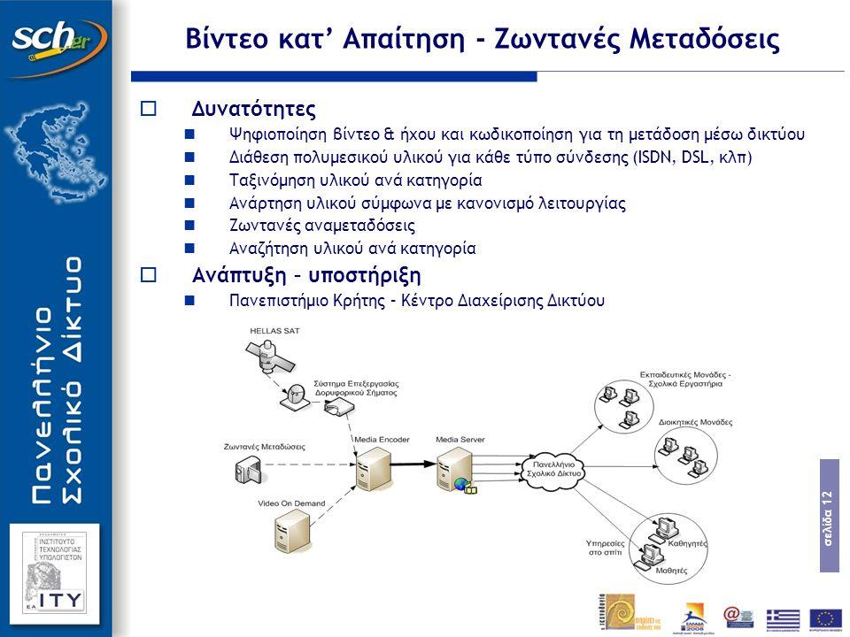 σελίδα 12 Βίντεο κατ' Απαίτηση - Ζωντανές Μεταδόσεις  Δυνατότητες Ψηφιοποίηση βίντεο & ήχου και κωδικοποίηση για τη μετάδοση μέσω δικτύου Διάθεση πολυμεσικού υλικού για κάθε τύπο σύνδεσης (ISDN, DSL, κλπ) Ταξινόμηση υλικού ανά κατηγορία Ανάρτηση υλικού σύμφωνα με κανονισμό λειτουργίας Ζωντανές αναμεταδόσεις Αναζήτηση υλικού ανά κατηγορία  Ανάπτυξη – υποστήριξη Πανεπιστήμιο Κρήτης – Κέντρο Διαχείρισης Δικτύου