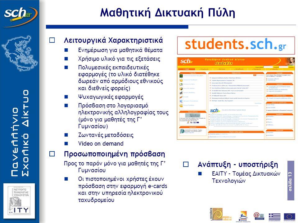 σελίδα 13  Λειτουργικά Χαρακτηριστικά Ενημέρωση για μαθητικά θέματα Χρήσιμο υλικό για τις εξετάσεις Πολυμεσικές εκπαιδευτικές εφαρμογές (το υλικό διατέθηκε δωρεάν από αρμόδιους εθνικούς και διεθνείς φορείς) Ψυχαγωγικές εφαρμογές Πρόσβαση στο λογαριασμό ηλεκτρονικής αλληλογραφίας τους (μόνο για μαθητές της Γ' Γυμνασίου) Ζωντανές μεταδόσεις Video on demand  Προσωποποιημένη πρόσβαση Προς το παρόν μόνο για μαθητές της Γ' Γυμνασίου Οι πιστοποιημένοι χρήστες έχουν πρόσβαση στην εφαρμογή e-cards και στην υπηρεσία ηλεκτρονικού ταχυδρομείου Μαθητική Δικτυακή Πύλη students.sch.