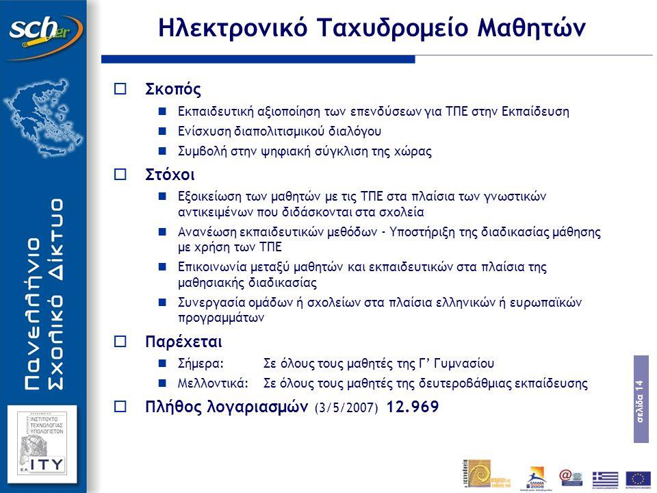 σελίδα 14 Ηλεκτρονικό Ταχυδρομείο Μαθητών  Σκοπός Εκπαιδευτική αξιοποίηση των επενδύσεων για ΤΠΕ στην Εκπαίδευση Ενίσχυση διαπολιτισμικού διαλόγου Συμβολή στην ψηφιακή σύγκλιση της χώρας  Στόχοι Εξοικείωση των μαθητών με τις ΤΠΕ στα πλαίσια των γνωστικών αντικειμένων που διδάσκονται στα σχολεία Ανανέωση εκπαιδευτικών μεθόδων - Υποστήριξη της διαδικασίας μάθησης με χρήση των ΤΠΕ Επικοινωνία μεταξύ μαθητών και εκπαιδευτικών στα πλαίσια της μαθησιακής διαδικασίας Συνεργασία ομάδων ή σχολείων στα πλαίσια ελληνικών ή ευρωπαϊκών προγραμμάτων  Παρέχεται Σήμερα: Σε όλους τους μαθητές της Γ' Γυμνασίου Μελλοντικά: Σε όλους τους μαθητές της δευτεροβάθμιας εκπαίδευσης  Πλήθος λογαριασμών (3/5/2007) 12.969