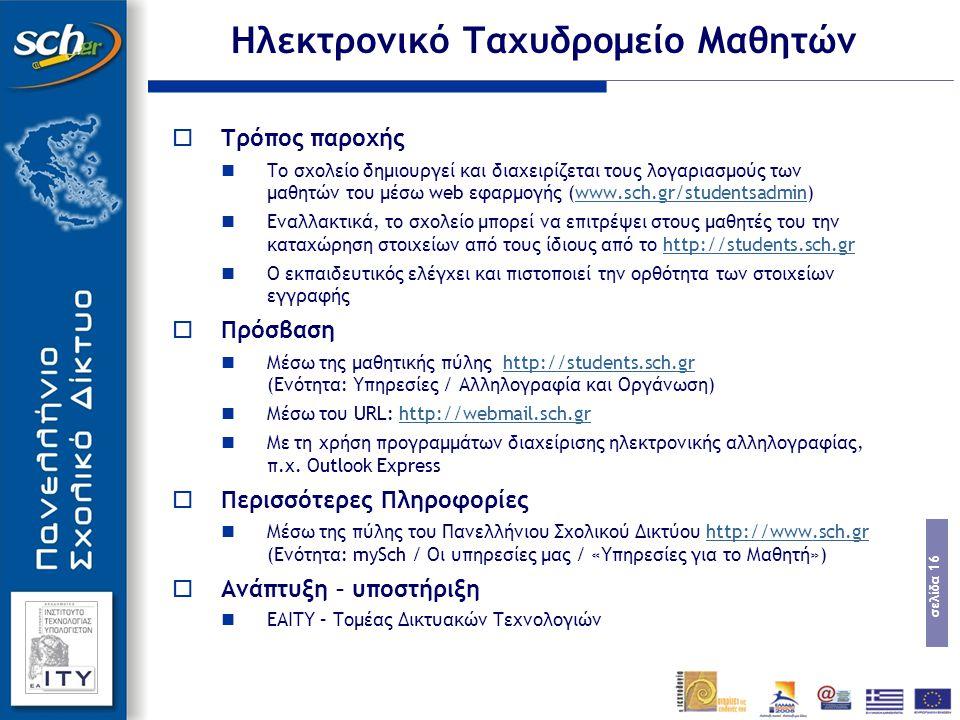σελίδα 16  Τρόπος παροχής Το σχολείο δημιουργεί και διαχειρίζεται τους λογαριασμούς των μαθητών του μέσω web εφαρμογής (www.sch.gr/studentsadmin)www.sch.gr/studentsadmin Εναλλακτικά, το σχολείο μπορεί να επιτρέψει στους μαθητές του την καταχώρηση στοιχείων από τους ίδιους από το http://students.sch.grhttp://students.sch.gr Ο εκπαιδευτικός ελέγχει και πιστοποιεί την ορθότητα των στοιχείων εγγραφής  Πρόσβαση Μέσω της μαθητικής πύλης http://students.sch.gr (Ενότητα: Υπηρεσίες / Αλληλογραφία και Οργάνωση)http://students.sch.gr Μέσω του URL: http://webmail.sch.grhttp://webmail.sch.gr Με τη χρήση προγραμμάτων διαχείρισης ηλεκτρονικής αλληλογραφίας, π.χ.