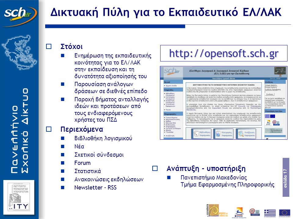 σελίδα 17 Δικτυακή Πύλη για το Εκπαιδευτικό ΕΛ/ΛΑΚ  Στόχοι Ενημέρωση της εκπαιδευτικής κοινότητας για το ΕΛ/ΛΑΚ στην εκπαίδευση και τη δυνατότητα αξιοποίησής του Παρουσίαση ανάλογων δράσεων σε διεθνές επίπεδο Παροχή βήματος ανταλλαγής ιδεών και προτάσεων από τους ενδιαφερόμενους χρήστες του ΠΣΔ  Περιεχόμενα Βιβλιοθήκη λογισμικού Νέα Σχετικοί σύνδεσμοι Forum Στατιστικά Ανακοινώσεις εκδηλώσεων Newsletter - RSS http://opensoft.sch.gr  Ανάπτυξη - υποστήριξη Πανεπιστήμιο Μακεδονίας Τμήμα Εφαρμοσμένης Πληροφορικής