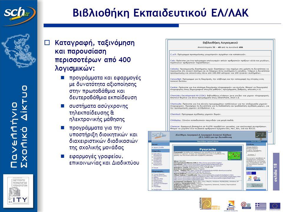 σελίδα 18 Βιβλιοθήκη Εκπαιδευτικού ΕΛ/ΛΑΚ  Καταγραφή, ταξινόμηση και παρουσίαση περισσοτέρων από 400 λογισμικών: προγράμματα και εφαρμογές με δυνατότητα αξιοποίησης στην πρωτοβάθμια και δευτεροβάθμια εκπαίδευση συστήματα ασύγχρονης τηλεκπαίδευσης & ηλεκτρονικής μάθησης προγράμματα για την υποστήριξη διοικητικών και διαχειριστικών διαδικασιών της σχολικής μονάδας εφαρμογές γραφείου, επικοινωνίας και Διαδικτύου