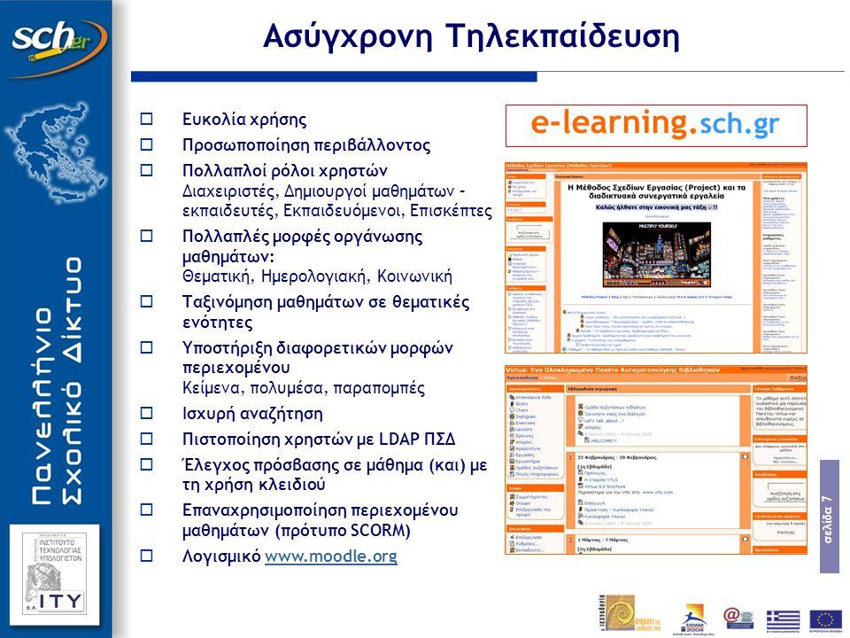 σελίδα 7  Ευκολία χρήσης  Προσωποποίηση περιβάλλοντος  Πολλαπλοί ρόλοι χρηστών Διαχειριστές, Δημιουργοί μαθημάτων – εκπαιδευτές, Εκπαιδευόμενοι, Επισκέπτες  Πολλαπλές μορφές οργάνωσης μαθημάτων: Θεματική, Ημερολογιακή, Κοινωνική  Ταξινόμηση μαθημάτων σε θεματικές ενότητες  Υποστήριξη διαφορετικών μορφών περιεχομένου Κείμενα, πολυμέσα, παραπομπές  Ισχυρή αναζήτηση  Πιστοποίηση χρηστών με LDAP ΠΣΔ  Έλεγχος πρόσβασης σε μάθημα (και) με τη χρήση κλειδιού  Επαναχρησιμοποίηση περιεχομένου μαθημάτων (πρότυπο SCORM)  Λογισμικό www.moodle.orgwww.moodle.org e-learning.