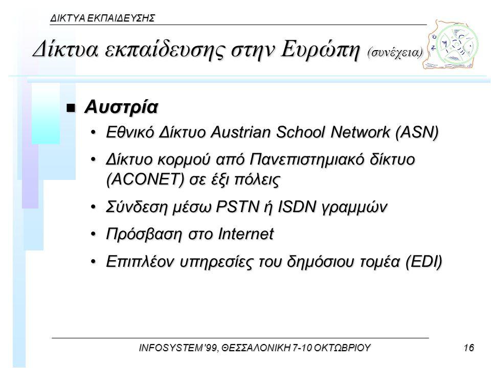 INFOSYSTEM 99, ΘΕΣΣΑΛΟΝΙΚΗ 7-10 ΟΚΤΩΒΡΙΟΥ16 ΔΙΚΤΥΑ ΕΚΠΑΙΔΕΥΣΗΣ Δίκτυα εκπαίδευσης στην Ευρώπη (συνέχεια) n Αυστρία Εθνικό Δίκτυο Austrian School Network (ASN)Εθνικό Δίκτυο Austrian School Network (ASN) Δίκτυο κορμού από Πανεπιστημιακό δίκτυο (ACONET) σε έξι πόλειςΔίκτυο κορμού από Πανεπιστημιακό δίκτυο (ACONET) σε έξι πόλεις Σύνδεση μέσω PSTN ή ISDN γραμμώνΣύνδεση μέσω PSTN ή ISDN γραμμών Πρόσβαση στο InternetΠρόσβαση στο Internet Επιπλέον υπηρεσίες του δημόσιου τομέα (EDI)Επιπλέον υπηρεσίες του δημόσιου τομέα (EDI)