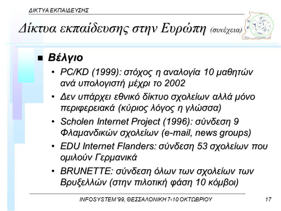 INFOSYSTEM 99, ΘΕΣΣΑΛΟΝΙΚΗ 7-10 ΟΚΤΩΒΡΙΟΥ17 ΔΙΚΤΥΑ ΕΚΠΑΙΔΕΥΣΗΣ Δίκτυα εκπαίδευσης στην Ευρώπη (συνέχεια) n Βέλγιο PC/KD (1999): στόχος η αναλογία 10 μαθητών ανά υπολογιστή μέχρι το 2002PC/KD (1999): στόχος η αναλογία 10 μαθητών ανά υπολογιστή μέχρι το 2002 Δεν υπάρχει εθνικό δίκτυο σχολείων αλλά μόνο περιφερειακά (κύριος λόγος η γλώσσα)Δεν υπάρχει εθνικό δίκτυο σχολείων αλλά μόνο περιφερειακά (κύριος λόγος η γλώσσα) Scholen Internet Project (1996): σύνδεση 9 Φλαμανδικών σχολείων (e-mail, news groups)Scholen Internet Project (1996): σύνδεση 9 Φλαμανδικών σχολείων (e-mail, news groups) EDU Internet Flanders: σύνδεση 53 σχολείων που ομιλούν ΓερμανικάEDU Internet Flanders: σύνδεση 53 σχολείων που ομιλούν Γερμανικά BRUNETTE: σύνδεση όλων των σχολείων των Βρυξελλών (στην πιλοτική φάση 10 κόμβοι)BRUNETTE: σύνδεση όλων των σχολείων των Βρυξελλών (στην πιλοτική φάση 10 κόμβοι)
