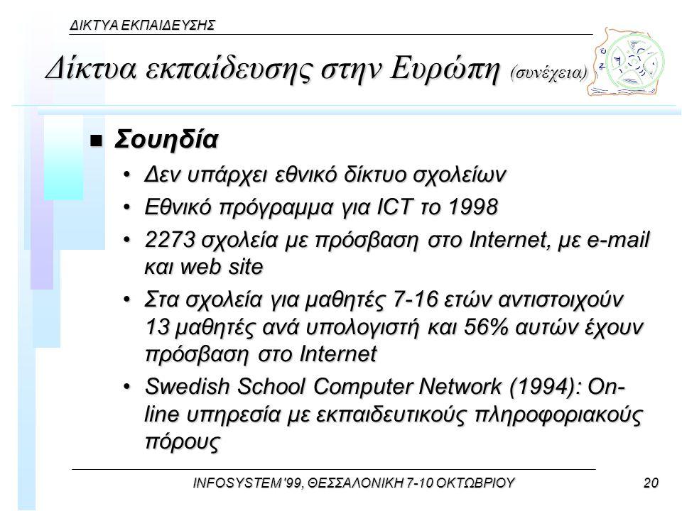 INFOSYSTEM 99, ΘΕΣΣΑΛΟΝΙΚΗ 7-10 ΟΚΤΩΒΡΙΟΥ20 ΔΙΚΤΥΑ ΕΚΠΑΙΔΕΥΣΗΣ Δίκτυα εκπαίδευσης στην Ευρώπη (συνέχεια) n Σουηδία Δεν υπάρχει εθνικό δίκτυο σχολείωνΔεν υπάρχει εθνικό δίκτυο σχολείων Εθνικό πρόγραμμα για ICT το 1998Εθνικό πρόγραμμα για ICT το 1998 2273 σχολεία με πρόσβαση στο Internet, με e-mail και web site2273 σχολεία με πρόσβαση στο Internet, με e-mail και web site Στα σχολεία για μαθητές 7-16 ετών αντιστοιχούν 13 μαθητές ανά υπολογιστή και 56% αυτών έχουν πρόσβαση στο InternetΣτα σχολεία για μαθητές 7-16 ετών αντιστοιχούν 13 μαθητές ανά υπολογιστή και 56% αυτών έχουν πρόσβαση στο Internet Swedish School Computer Network (1994): On- line υπηρεσία με εκπαιδευτικούς πληροφοριακούς πόρουςSwedish School Computer Network (1994): On- line υπηρεσία με εκπαιδευτικούς πληροφοριακούς πόρους