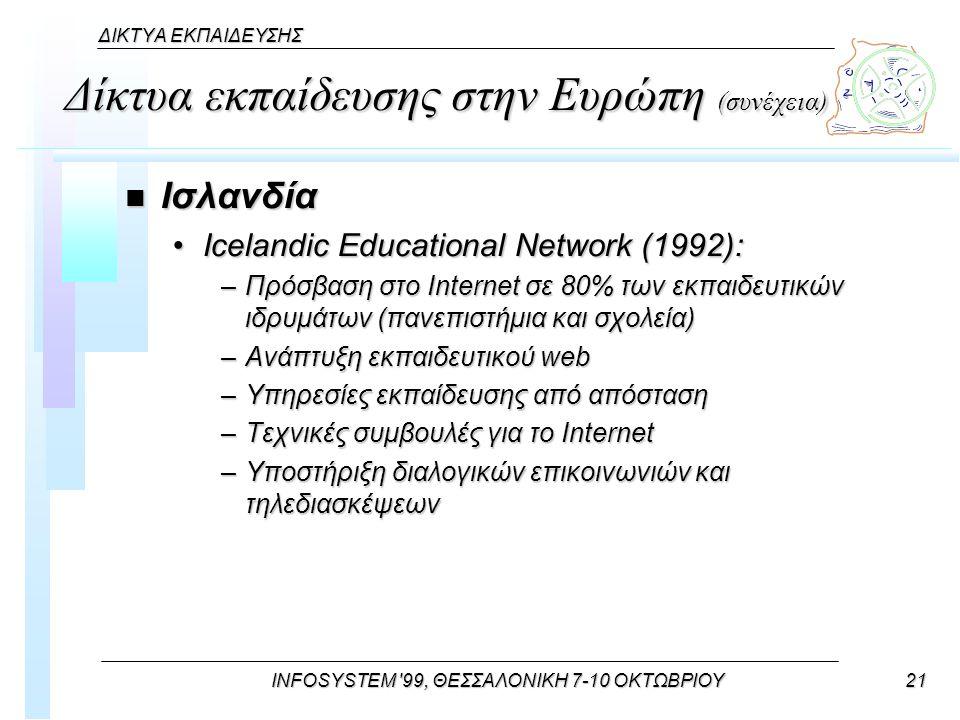 INFOSYSTEM 99, ΘΕΣΣΑΛΟΝΙΚΗ 7-10 ΟΚΤΩΒΡΙΟΥ21 ΔΙΚΤΥΑ ΕΚΠΑΙΔΕΥΣΗΣ Δίκτυα εκπαίδευσης στην Ευρώπη (συνέχεια) n Ισλανδία Icelandic Educational Network (1992):Icelandic Educational Network (1992): –Πρόσβαση στο Internet σε 80% των εκπαιδευτικών ιδρυμάτων (πανεπιστήμια και σχολεία) –Ανάπτυξη εκπαιδευτικού web –Υπηρεσίες εκπαίδευσης από απόσταση –Τεχνικές συμβουλές για το Internet –Υποστήριξη διαλογικών επικοινωνιών και τηλεδιασκέψεων