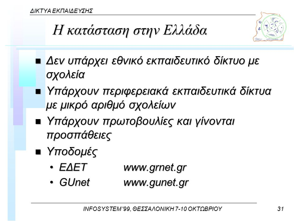 INFOSYSTEM 99, ΘΕΣΣΑΛΟΝΙΚΗ 7-10 ΟΚΤΩΒΡΙΟΥ31 ΔΙΚΤΥΑ ΕΚΠΑΙΔΕΥΣΗΣ Η κατάσταση στην Ελλάδα n Δεν υπάρχει εθνικό εκπαιδευτικό δίκτυο με σχολεία n Υπάρχουν περιφερειακά εκπαιδευτικά δίκτυα με μικρό αριθμό σχολείων n Υπάρχουν πρωτοβουλίες και γίνοvται προσπάθειες n Υποδομές ΕΔΕΤwww.grnet.grΕΔΕΤwww.grnet.gr GUnetwww.gunet.grGUnetwww.gunet.gr