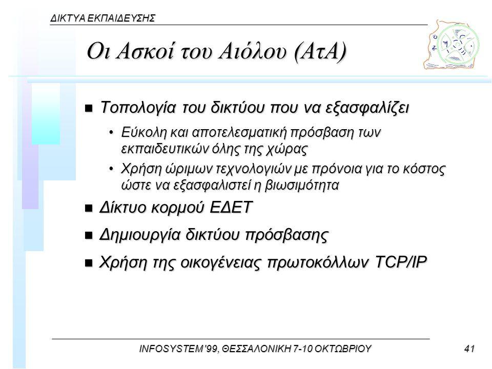 INFOSYSTEM 99, ΘΕΣΣΑΛΟΝΙΚΗ 7-10 ΟΚΤΩΒΡΙΟΥ41 ΔΙΚΤΥΑ ΕΚΠΑΙΔΕΥΣΗΣ Οι Ασκοί του Αιόλου (ΑτΑ) n Τοπολογία του δικτύου που να εξασφαλίζει Εύκολη και αποτελεσματική πρόσβαση των εκπαιδευτικών όλης της χώραςΕύκολη και αποτελεσματική πρόσβαση των εκπαιδευτικών όλης της χώρας Χρήση ώριμων τεχνολογιών με πρόνοια για το κόστος ώστε να εξασφαλιστεί η βιωσιμότηταΧρήση ώριμων τεχνολογιών με πρόνοια για το κόστος ώστε να εξασφαλιστεί η βιωσιμότητα n Δίκτυο κορμού ΕΔΕΤ n Δημιουργία δικτύου πρόσβασης n Χρήση της οικογένειας πρωτοκόλλων TCP/IP