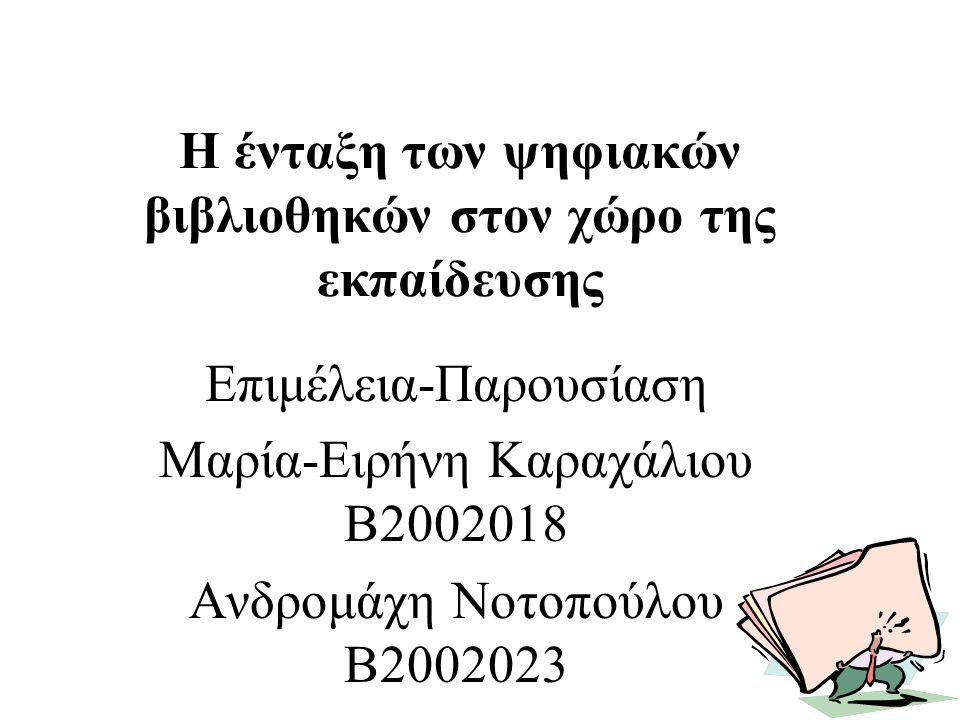 Η ένταξη των ψηφιακών βιβλιοθηκών στον χώρο της εκπαίδευσης Επιμέλεια-Παρουσίαση Μαρία-Ειρήνη Καραχάλιου Β2002018 Ανδρομάχη Νοτοπούλου Β2002023
