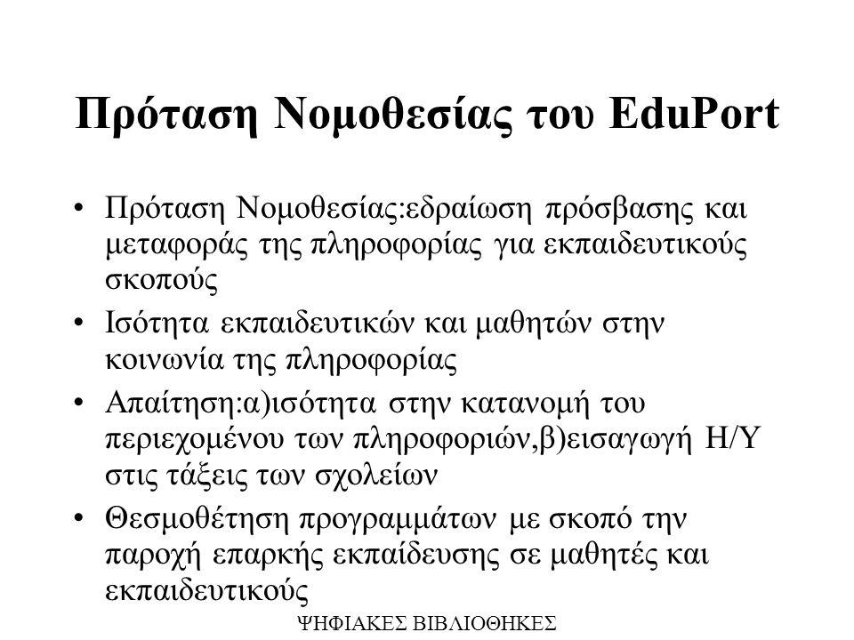 Πρόταση Νομοθεσίας του EduPort Πρόταση Νομοθεσίας:εδραίωση πρόσβασης και μεταφοράς της πληροφορίας για εκπαιδευτικούς σκοπούς Ισότητα εκπαιδευτικών και μαθητών στην κοινωνία της πληροφορίας Απαίτηση:α)ισότητα στην κατανομή του περιεχομένου των πληροφοριών,β)εισαγωγή Η/Υ στις τάξεις των σχολείων Θεσμοθέτηση προγραμμάτων με σκοπό την παροχή επαρκής εκπαίδευσης σε μαθητές και εκπαιδευτικούς ΨΗΦΙΑΚΕΣ ΒΙΒΛΙΟΘΗΚΕΣ
