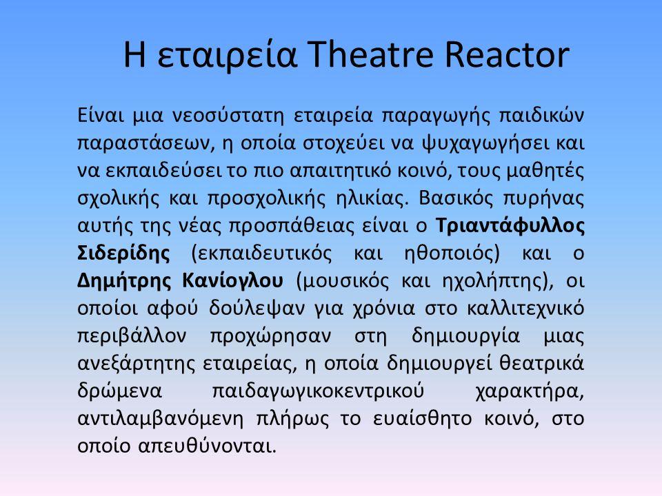 Η εταιρεία Theatre Reactor Είναι μια νεοσύστατη εταιρεία παραγωγής παιδικών παραστάσεων, η οποία στοχεύει να ψυχαγωγήσει και να εκπαιδεύσει το πιο απαιτητικό κοινό, τους μαθητές σχολικής και προσχολικής ηλικίας.