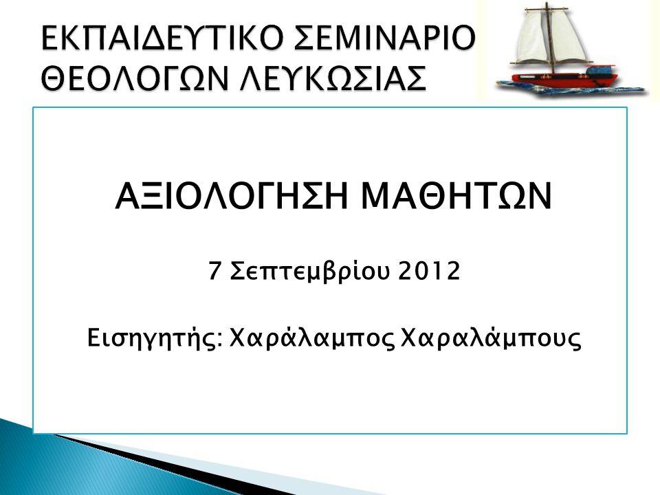 ΑΞΙΟΛΟΓΗΣΗ ΜΑΘΗΤΩΝ 7 Σεπτεμβρίου 2012 Εισηγητής: Χαράλαμπος Χαραλάμπους