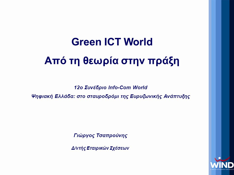 Γιώργος Τσαπρούνης Δ/ντής Εταιρικών Σχέσεων Title of Presentation Green ICT World Από τη θεωρία στην πράξη 12o Συνέδριο Info-Com World Ψηφιακή Ελλάδα: στο σταυροδρόμι της Ευρυζωνικής Ανάπτυξης
