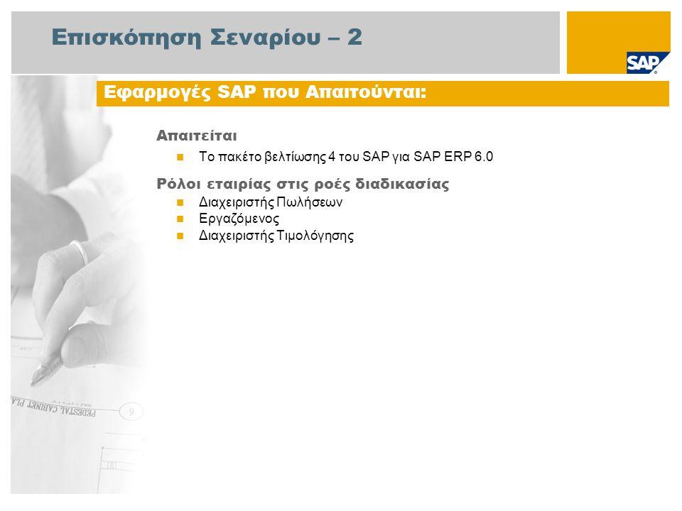 Επισκόπηση Σεναρίου – 2 Απαιτείται Το πακέτο βελτίωσης 4 του SAP για SAP ERP 6.0 Ρόλοι εταιρίας στις ροές διαδικασίας Διαχειριστής Πωλήσεων Εργαζόμενος Διαχειριστής Τιμολόγησης Εφαρμογές SAP που Απαιτούνται: