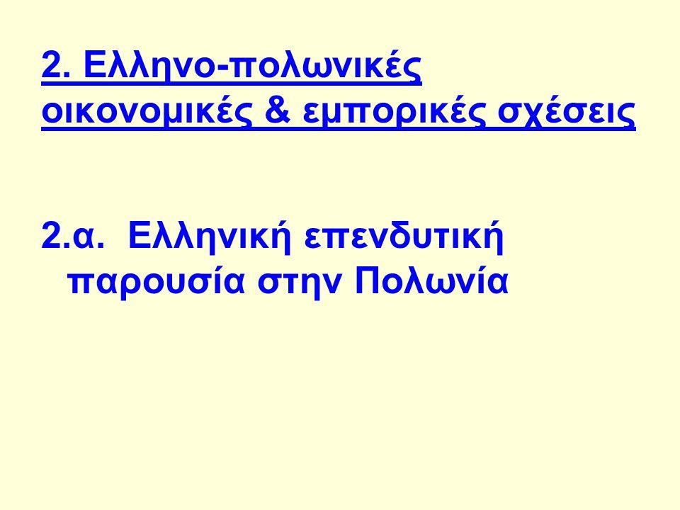 2. Ελληνο-πολωνικές οικονομικές & εμπορικές σχέσεις 2.α. Ελληνική επενδυτική παρουσία στην Πολωνία