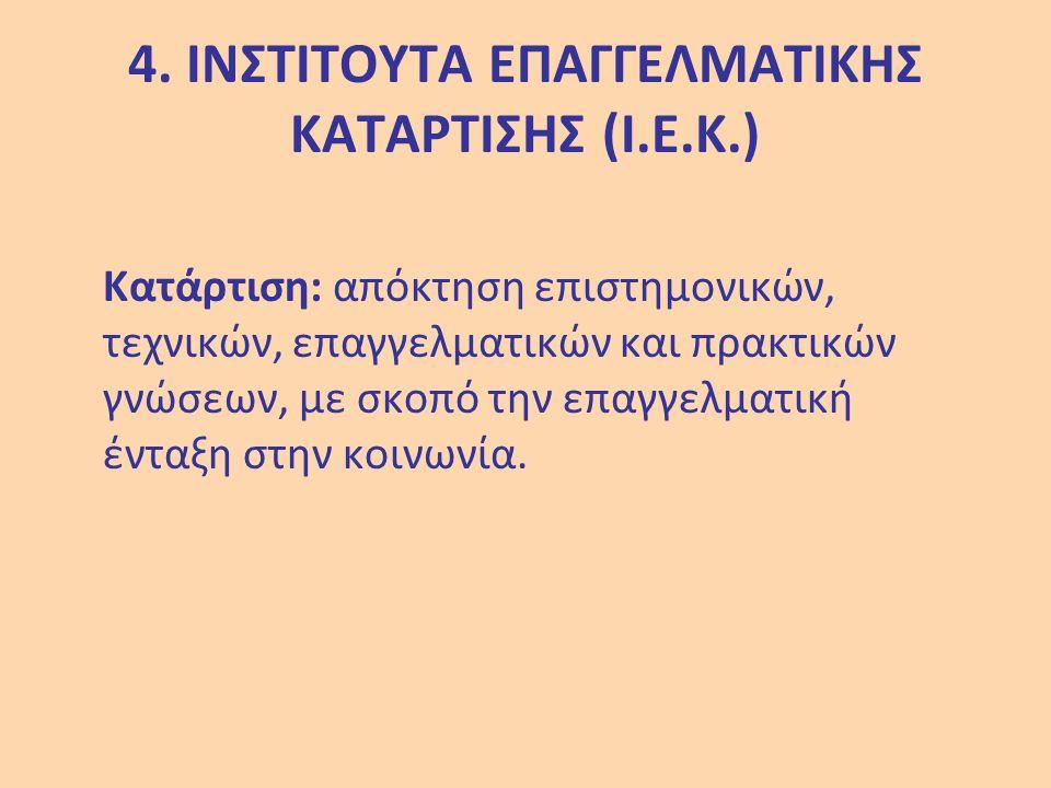 4. ΙΝΣΤΙΤΟΥΤΑ ΕΠΑΓΓΕΛΜΑΤΙΚΗΣ ΚΑΤΑΡΤΙΣΗΣ (Ι.Ε.Κ.) Κατάρτιση: απόκτηση επιστημονικών, τεχνικών, επαγγελματικών και πρακτικών γνώσεων, με σκοπό την επαγγ