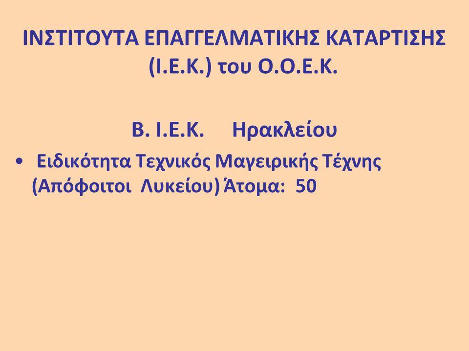 ΙΝΣΤΙΤΟΥΤΑ ΕΠΑΓΓΕΛΜΑΤΙΚΗΣ ΚΑΤΑΡΤΙΣΗΣ (Ι.Ε.Κ.) του Ο.Ο.Ε.Κ. Β. Ι.Ε.Κ. Ηρακλείου Ειδικότητα Τεχνικός Μαγειρικής Τέχνης (Απόφοιτοι Λυκείου) Άτομα: 50