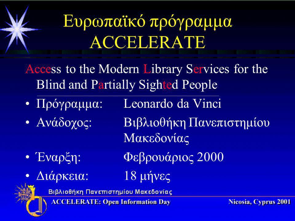 Ευρωπαϊκό πρόγραμμα ACCELERATE Access to the Modern Library Services for the Blind and Partially Sighted People Πρόγραμμα: Leonardo da Vinci Ανάδοχος: Βιβλιοθήκη Πανεπιστημίου Μακεδονίας Έναρξη:Φεβρουάριος 2000 Διάρκεια:18 μήνες