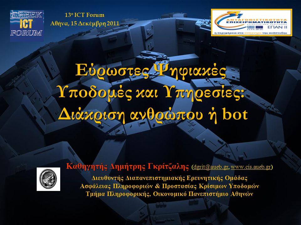Καθηγητής Δημήτρης Γκρίτζαλης Καθηγητής Δημήτρης Γκρίτζαλης (dgrit@aueb.gr, www.cis.aueb.gr)dgrit@aueb.grwww.cis.aueb.gr Διευθυντής Διαπανεπιστημιακής Ερευνητικής Ομάδας Ασφάλειας Πληροφοριών & Προστασίας Κρίσιμων Υποδομών Τμήμα Πληροφορικής, Οικονομικό Πανεπιστήμιο Αθηνών Εύρωστες Ψηφιακές Υπoδομές και Υπηρεσίες: Διάκριση ανθρώπου ή bot 13 ο ICT Forum Αθήνα, 15 Δεκέμβρη 2011