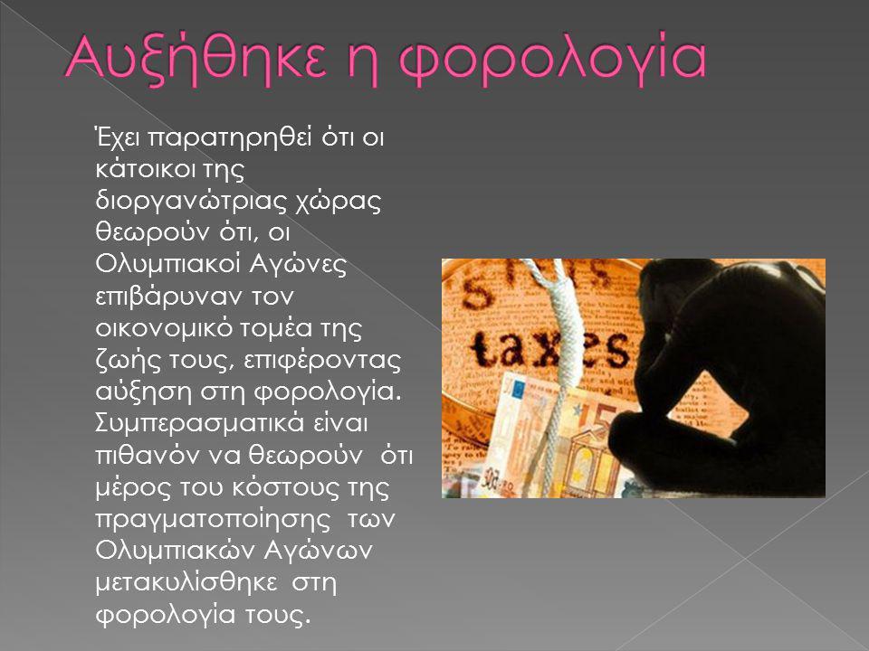 Έχει παρατηρηθεί ότι οι κάτοικοι της διοργανώτριας χώρας θεωρούν ότι, οι Ολυμπιακοί Αγώνες επιβάρυναν τον οικονομικό τομέα της ζωής τους, επιφέροντας αύξηση στη φορολογία.
