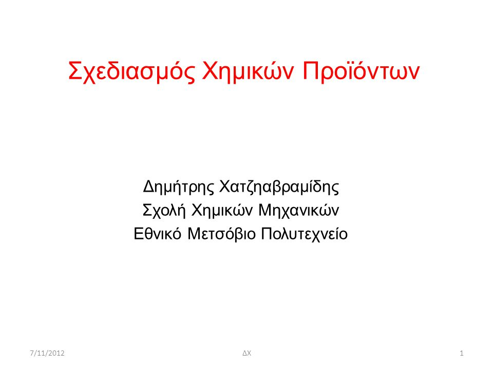 Σχεδιασμός Χημικών Προϊόντων Δημήτρης Χατζηαβραμίδης Σχολή Χημικών Μηχανικών Εθνικό Μετσόβιο Πολυτεχνείο 7/11/20121ΔΧ