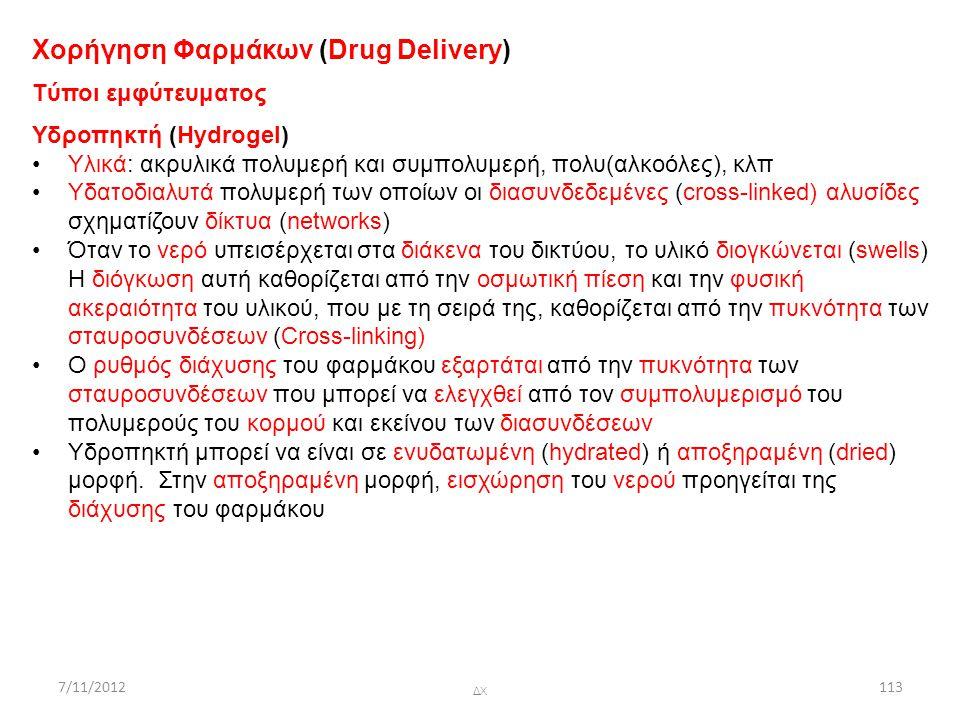 7/11/2012 ΔΧ 113 Χορήγηση Φαρμάκων (Drug Delivery) Tύποι εμφύτευματος Υδροπηκτή (Hydrogel) Υλικά: ακρυλικά πολυμερή και συμπολυμερή, πολυ(αλκοόλες), κ