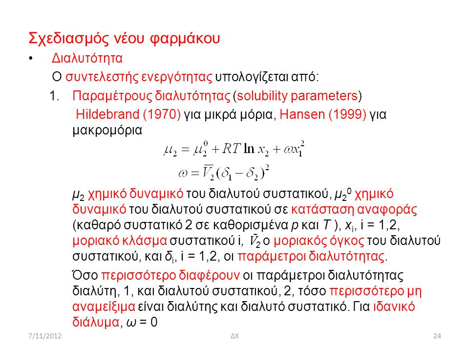 7/11/2012ΔΧ24 Σχεδιασμός νέου φαρμάκου Διαλυτότητα Ο συντελεστής ενεργότητας υπολογίζεται από: 1.Παραμέτρους διαλυτότητας (solubility parameters) Ηild