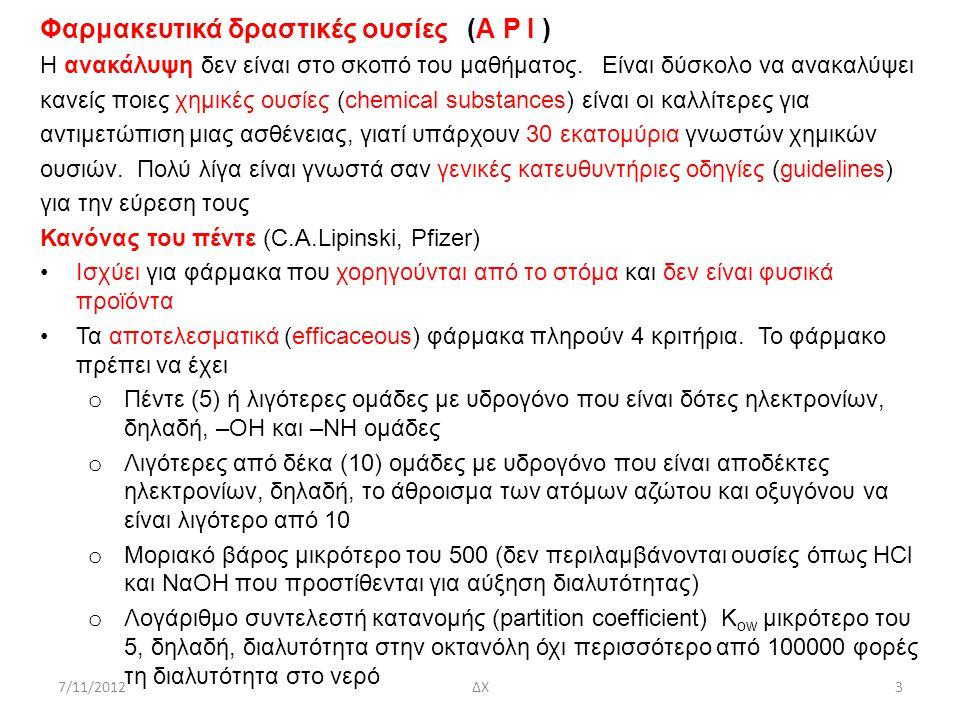 7/11/2012ΔΧ4 Φαρμακευτικά δραστικές ουσίες ( Α P I ) Κανόνας του πέντε (C.A.Lipinski, Pfizer) Ουσία(ΟΗ + ΝΗ2) < 5Ν + Ο < 10ΜW < 500log10Kow < 5 Prozac 1 2 309 3.8 Penicillin 2 6 334 2.3 Premarin 1 2 372 3.1 Χημική Σύνθεση 1.Ορισμός μορίου (target molecule) προς σύνθεση 2.Τεχνική αποσύνδεσης/αποικοδόμησης (Warren and Wyatt, 2009) οδηγεί στην ανεύρεση εναλλακτικών δρόμων σύνθεσης με διάσπαση (το αντίθετο της σύνθεσης) του συγκεκριμένου μορίου (target molecule) σε απλά, δομικά μόρια που χρησιμο- ποιήθηκαν στη σύνθεση Φαινογλυκοδόλη (ηρεμιστικό)